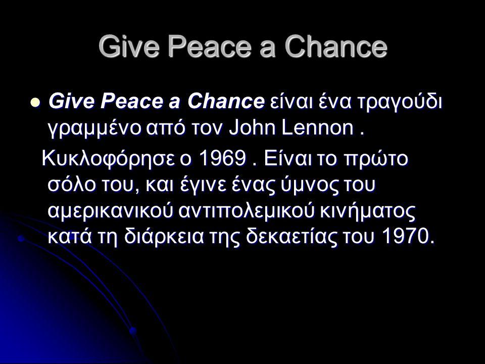 Give Peace a Chance  Give Peace a Chance είναι ένα τραγούδι γραμμένο από τον John Lennon. Κυκλοφόρησε ο 1969. Είναι το πρώτο σόλο του, και έγινε ένας