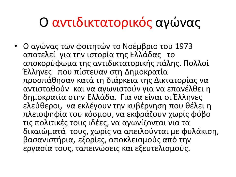 Ο αντιδικτατορικός αγώνας • Ο αγώνας των φοιτητών το Νοέμβριο του 1973 αποτελεί για την ιστορία της Ελλάδας το αποκορύφωμα της αντιδικτατορικής πάλης.