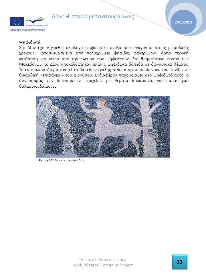 History tells us our story A Multilateral Comenius Project 2011-2013 23 Δίον: Η ιστορία μέσα στους αιώνες Ψηφιδωτά: Στο Δίον έχουν βρεθεί αξιόλογα ψηφιδωτά σύνολα που ανάγονται στους ρωμαϊκούς χρόνους.