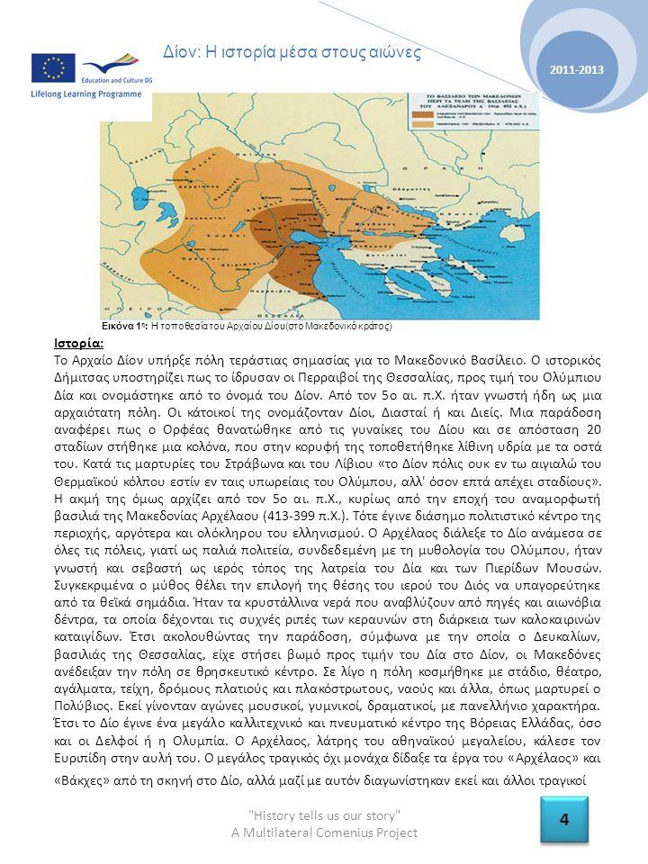 History tells us our story A Multilateral Comenius Project 2011-2013 4 4 Δίον: Η ιστορία μέσα στους αιώνες Ιστορία: Το Αρχαίο Δίον υπήρξε πόλη τεράστιας σημασίας για το Μακεδονικό Βασίλειο.