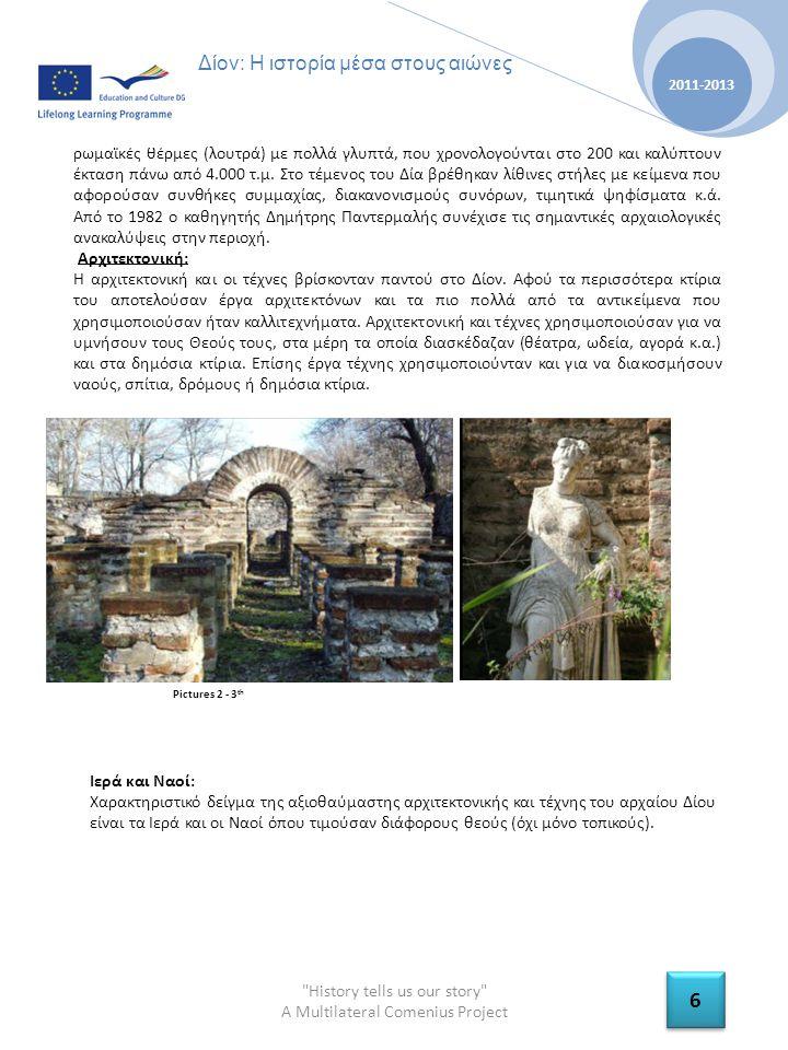 History tells us our story A Multilateral Comenius Project 2011-2013 6 6 Δίον: Η ιστορία μέσα στους αιώνες ρωμαϊκές θέρμες (λουτρά) με πολλά γλυπτά, που χρονολογούνται στο 200 και καλύπτουν έκταση πάνω από 4.000 τ.μ.