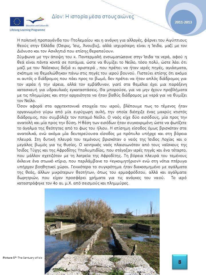 History tells us our story A Multilateral Comenius Project 2011-2013 8 8 Δίον: Η ιστορία μέσα στους αιώνες Η πολιτική προπαγάνδα του Πτολεμαίου και η ανάγκη για αλλαγές, φέρνει του Αιγύπτιους θεούς στην Ελλάδα (Όσιρις, Ίσις, Άνουβις), αλλά ισχυρότερη είναι η Ίσιδα, μαζί με τον Διόνυσο και τον Ασκληπιό που επίσης θεραπεύουν.