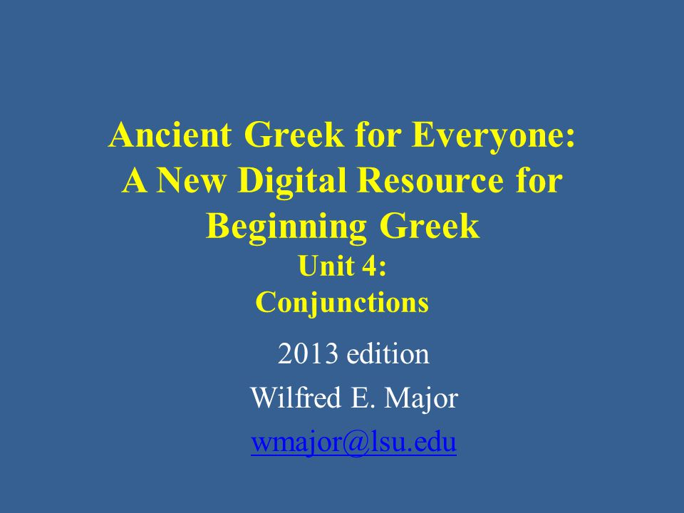 Ancient Greek for Everyone This class AGE Unit 4: Conjunctions • Conjunctions in Greek for the most part work very much as they do in English.