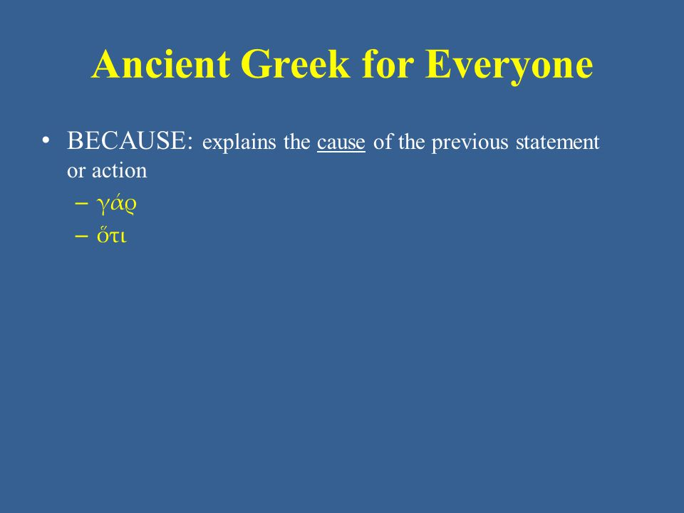 Ancient Greek for Everyone • BECAUSE: explains the cause of the previous statement or action – γάρ – ὅτι