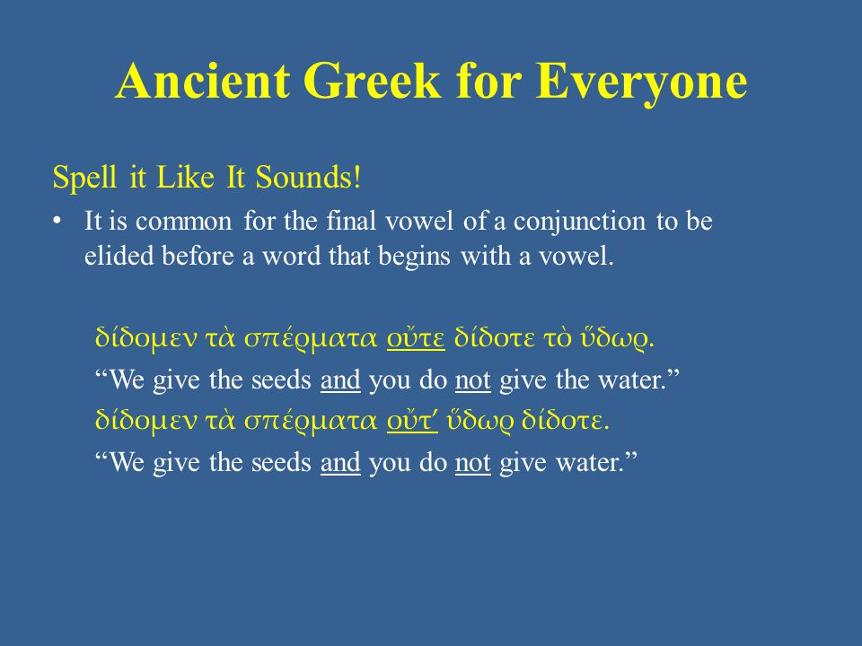 Ancient Greek for Everyone Spell it Like It Sounds! • It is common for the final vowel of a conjunction to be elided before a word that begins with a