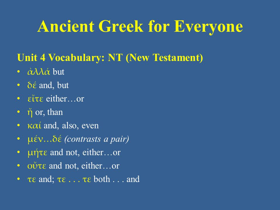 Ancient Greek for Everyone Unit 4 Vocabulary: NT (New Testament) • ἀλλά but • δέ and, but • εἴτε either…or • ἤ or, than • καί and, also, even • μέν…δέ (contrasts a pair) • μήτε and not, either…or • οὔτε and not, either…or • τε and; τε...