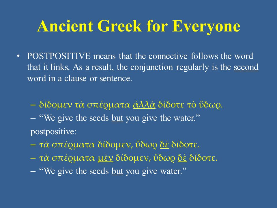 Ancient Greek for Everyone Unit 4 Vocabulary: Core • ἀλλά but • ἄρα so then, therefore • γάρ for, because • δέ and, but • εἴτε either…or • ἕως until, while • ἤ or, than • ἵνα where • καί and, also, even
