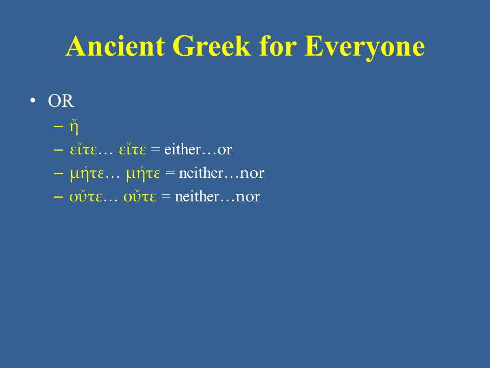 Ancient Greek for Everyone Unit 4 Vocabulary: Core • μέν…δέ (contrasts a pair) • μήτε and not, either…or • ὅπου where • ὅτε when • ὅτι because, that • οὖν therefore, so • οὔτε and not, either…or • τε and; τε...