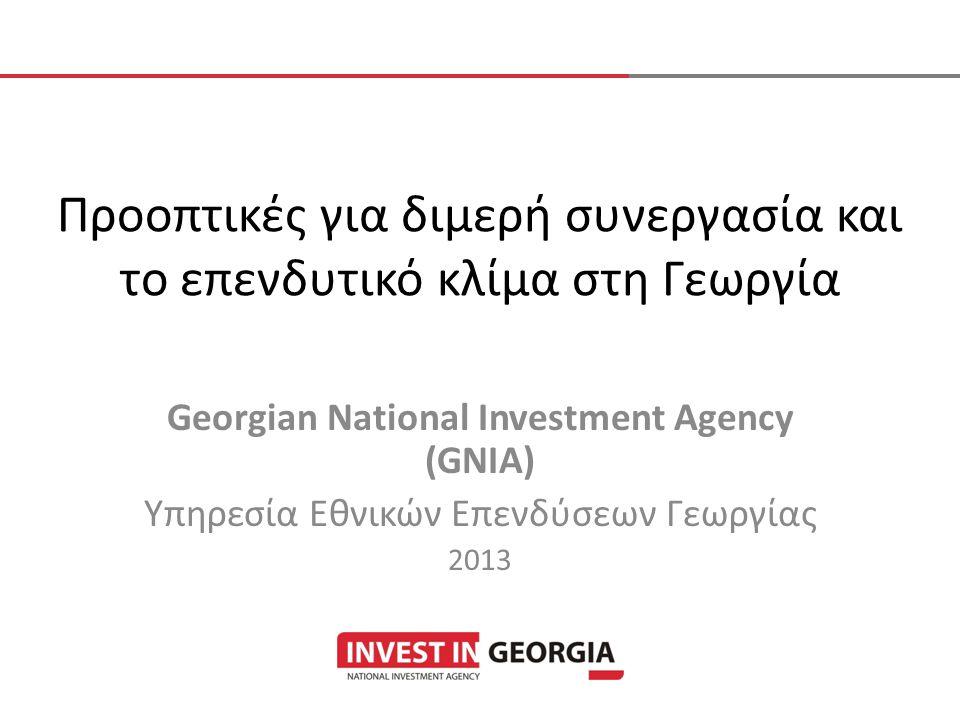 Προοπτικές για διμερή συνεργασία και το επενδυτικό κλίμα στη Γεωργία Georgian National Investment Agency (GNIA) Υπηρεσία Εθνικών Επενδύσεων Γεωργίας 2013