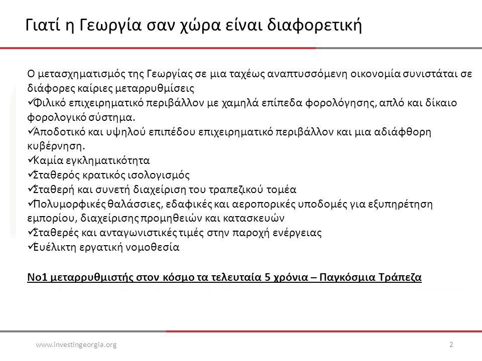 Γιατί η Γεωργία σαν χώρα είναι διαφορετική www.investingeorgia.org2 Ο μετασχηματισμός της Γεωργίας σε μια ταχέως αναπτυσσόμενη οικονομία συνιστάται σε διάφορες καίριες μεταρρυθμίσεις  Φιλικό επιχειρηματικό περιβάλλον με χαμηλά επίπεδα φορολόγησης, απλό και δίκαιο φορολογικό σύστημα.