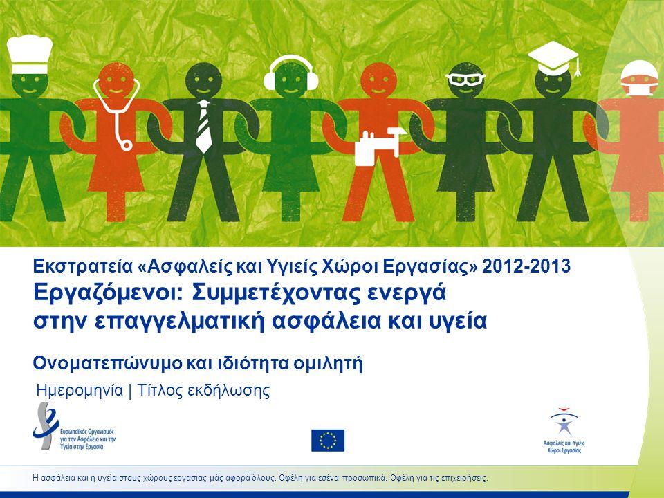 Εκστρατεία «Ασφαλείς και Υγιείς Χώροι Εργασίας» 2012-2013 Εργαζόμενοι: Συμμετέχοντας ενεργά στην επαγγελματική ασφάλεια και υγεία Ονοματεπώνυμο και ιδιότητα ομιλητή Ημερομηνία | Τίτλος εκδήλωσης Η ασφάλεια και η υγεία στους χώρους εργασίας μάς αφορά όλους.
