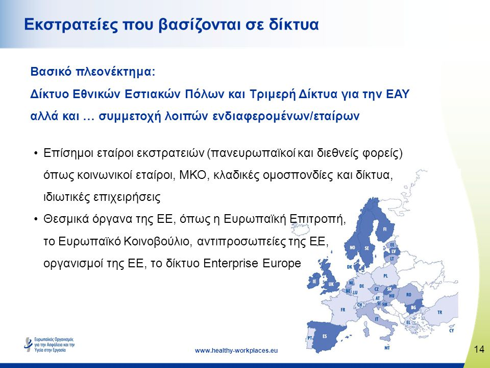14 www.healthy-workplaces.eu Εκστρατείες που βασίζονται σε δίκτυα Βασικό πλεονέκτημα: Δίκτυο Εθνικών Εστιακών Πόλων και Τριμερή Δίκτυα για την ΕΑΥ αλλά και … συμμετοχή λοιπών ενδιαφερομένων/εταίρων •Επίσημοι εταίροι εκστρατειών (πανευρωπαϊκοί και διεθνείς φορείς) όπως κοινωνικοί εταίροι, ΜΚΟ, κλαδικές ομοσπονδίες και δίκτυα, ιδιωτικές επιχειρήσεις •Θεσμικά όργανα της ΕΕ, όπως η Ευρωπαϊκή Επιτροπή, το Ευρωπαϊκό Κοινοβούλιο, αντιπροσωπείες της ΕΕ, οργανισμοί της ΕΕ, το δίκτυο Enterprise Europe