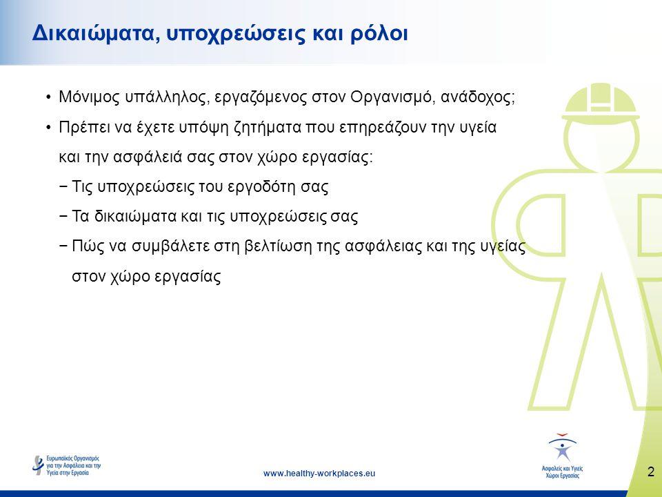2 www.healthy-workplaces.eu Δικαιώματα, υποχρεώσεις και ρόλοι •Μόνιμος υπάλληλος, εργαζόμενος στον Οργανισμό, ανάδοχος; •Πρέπει να έχετε υπόψη ζητήματα που επηρεάζουν την υγεία και την ασφάλειά σας στον χώρο εργασίας: −Τις υποχρεώσεις του εργοδότη σας −Τα δικαιώματα και τις υποχρεώσεις σας −Πώς να συμβάλετε στη βελτίωση της ασφάλειας και της υγείας στον χώρο εργασίας