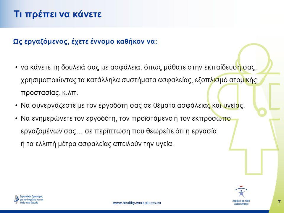 7 www.healthy-workplaces.eu Τι πρέπει να κάνετε Ως εργαζόμενος, έχετε έννομο καθήκον να: •να κάνετε τη δουλειά σας με ασφάλεια, όπως μάθατε στην εκπαίδευσή σας, χρησιμοποιώντας τα κατάλληλα συστήματα ασφαλείας, εξοπλισμό ατομικής προστασίας, κ.λπ.