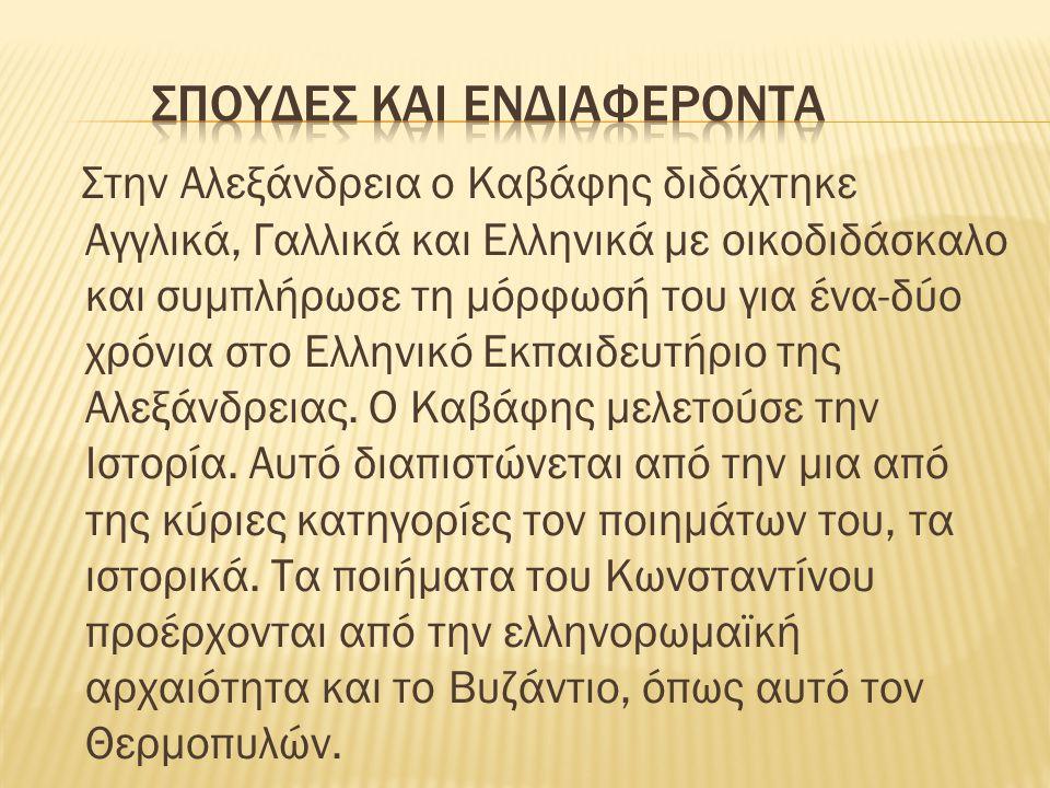 Στην Αλεξάνδρεια ο Kαβάφης διδάχτηκε Αγγλικά, Γαλλικά και Ελληνικά με οικοδιδάσκαλο και συμπλήρωσε τη μόρφωσή του για ένα-δύο χρόνια στο Ελληνικό Εκπαιδευτήριο της Αλεξάνδρειας.