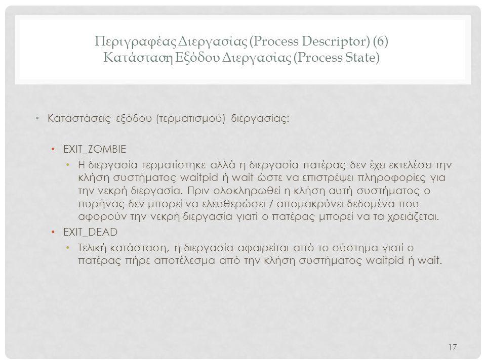 Περιγραφέας Διεργασίας (Process Descriptor) (6) Κατάσταση Εξόδου Διεργασίας (Process State) • Καταστάσεις εξόδου (τερματισμού) διεργασίας: • EXIT_ZOMB