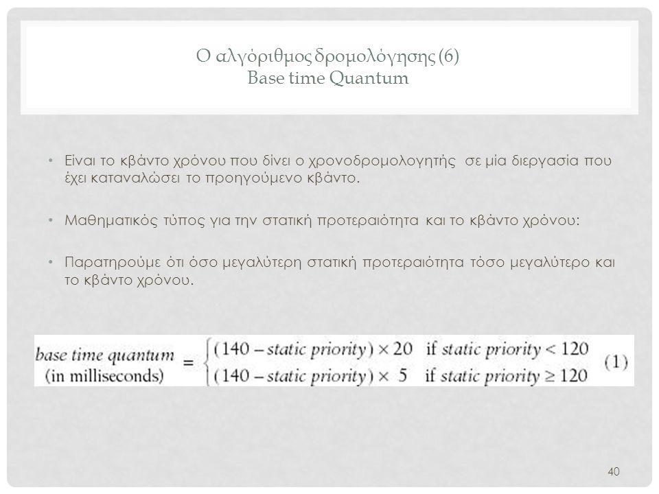 Ο αλγόριθμος δρομολόγησης (6) Base time Quantum • Είναι το κβάντο χρόνου που δίνει ο χρονοδρομολογητής σε μία διεργασία που έχει καταναλώσει το προηγο
