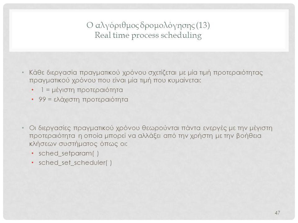 Ο αλγόριθμος δρομολόγησης (13) Real time process scheduling 47 • Κάθε διεργασία πραγματικού χρόνου σχετίζεται με μία τιμή προτεραιότητας πραγματικού χ
