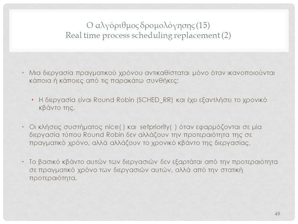 Ο αλγόριθμος δρομολόγησης (15) Real time process scheduling replacement (2) 49 • Μια διεργασία πραγματικού χρόνου αντικαθίσταται μόνο όταν ικανοποιούν