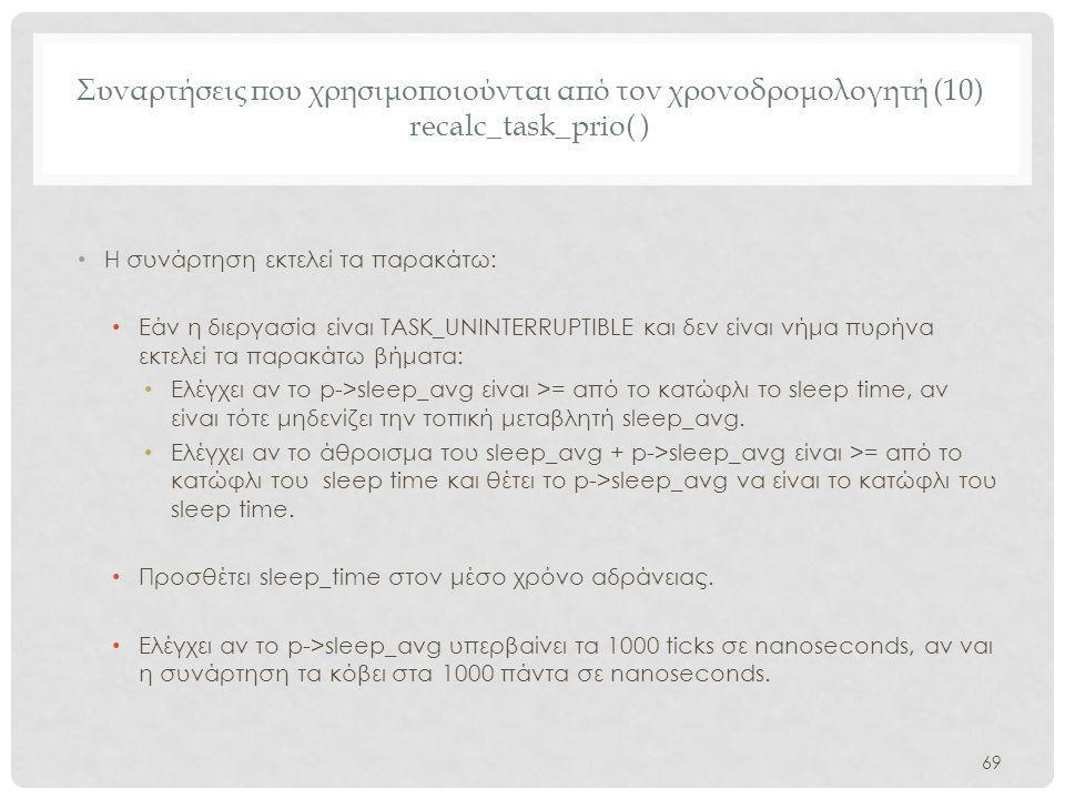 Συναρτήσεις που χρησιμοποιούνται από τον χρονοδρομολογητή (10) recalc_task_prio( ) • Η συνάρτηση εκτελεί τα παρακάτω: • Εάν η διεργασία είναι TASK_UNI