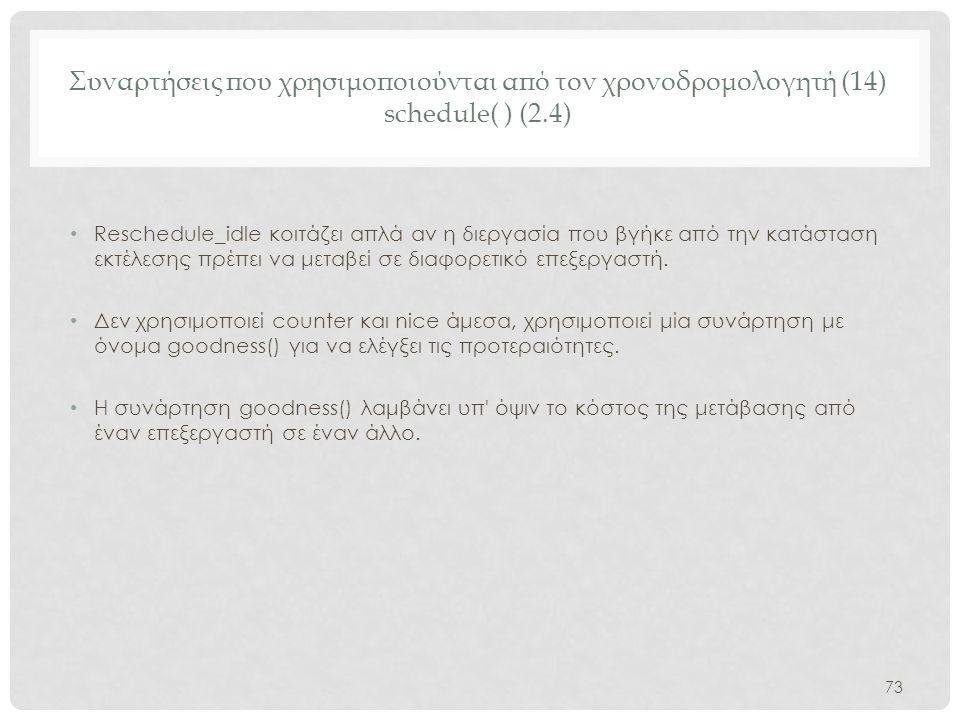 Συναρτήσεις που χρησιμοποιούνται από τον χρονοδρομολογητή (14) schedule( ) (2.4) • Reschedule_idle κοιτάζει απλά αν η διεργασία που βγήκε από την κατά