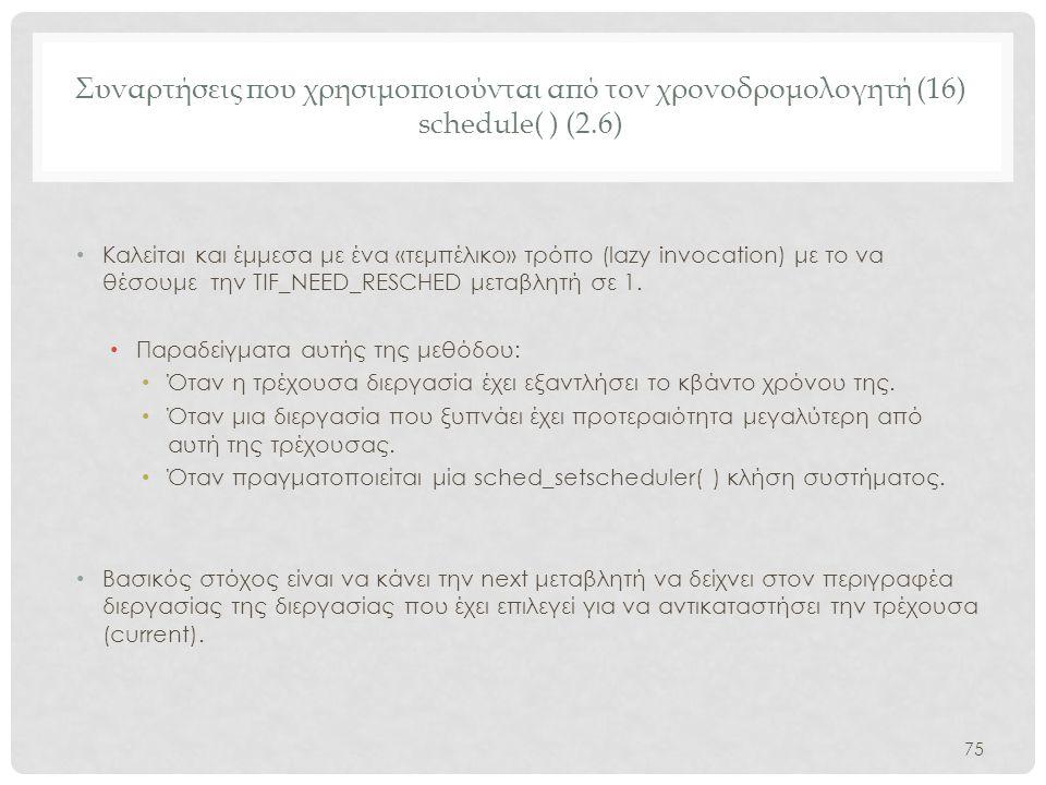 Συναρτήσεις που χρησιμοποιούνται από τον χρονοδρομολογητή (16) schedule( ) (2.6) • Καλείται και έμμεσα με ένα «τεμπέλικο» τρόπο (lazy invocation) με τ