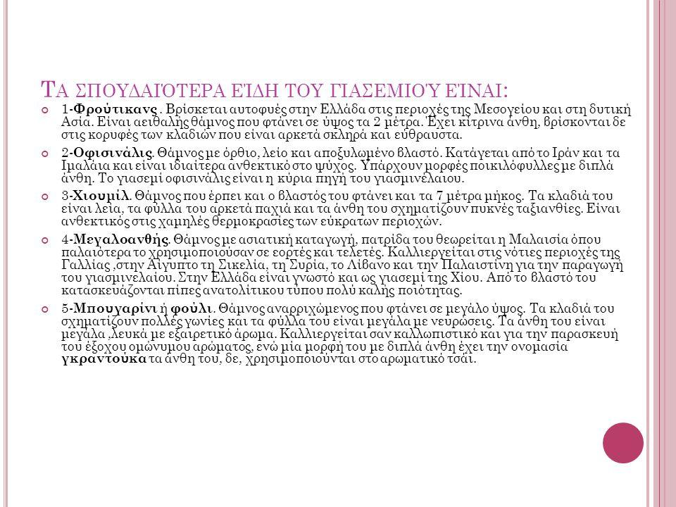 Τ Α ΣΠΟΥΔΑΙΌΤΕΡΑ ΕΊΔΗ ΤΟΥ ΓΙΑΣΕΜΙΟΎ ΕΊΝΑΙ : 1- Φρούτικανς. Βρίσκεται αυτοφυές στην Ελλάδα στις περιοχές της Μεσογείου και στη δυτική Ασία. Είναι αειθα