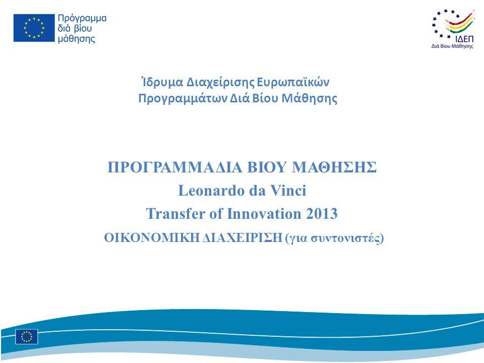 Ίδρυμα Διαχείρισης Ευρωπαϊκών Προγραμμάτων Διά Βίου Μάθησης ΠΡΟΓΡΑΜΜΑ ΔΙΑ ΒΙΟΥ ΜΑΘΗΣΗΣ Leonardo da Vinci Transfer of Innovation 2013 ΟΙΚΟΝΟΜΙΚΗ ΔΙΑΧΕΙΡΙΣΗ (για συντονιστές)