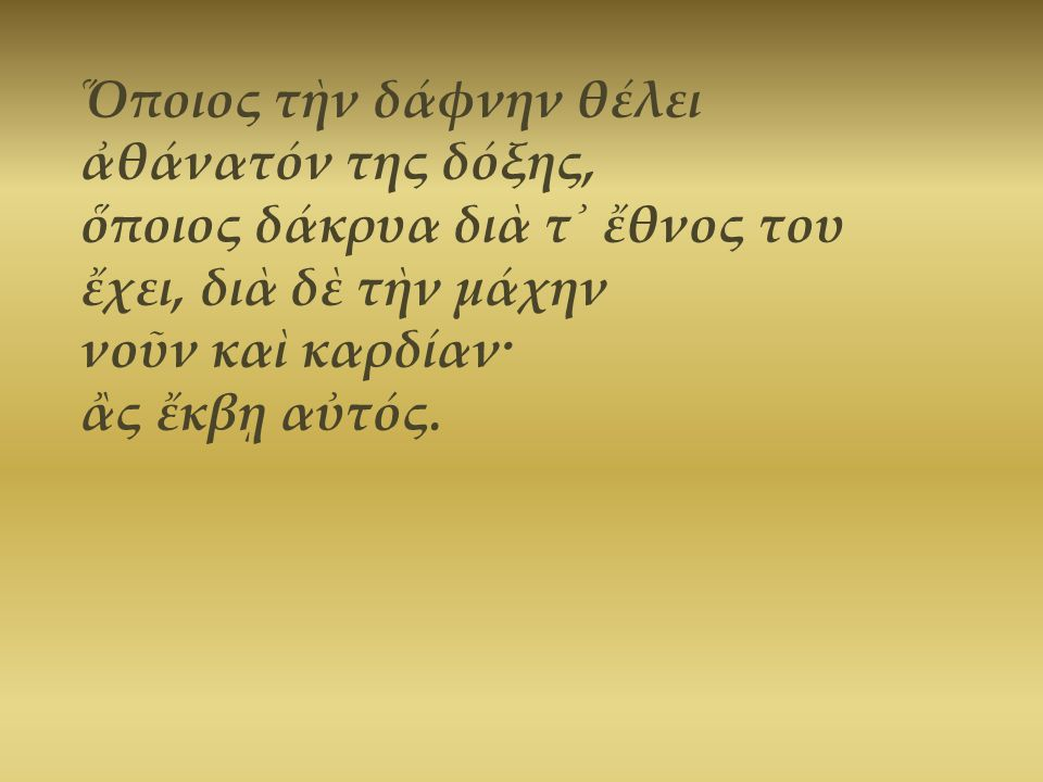 Ὅποιος τὴν δάφνην θέλει ἀθάνατόν της δόξης, ὅποιος δάκρυα διὰ τ᾿ ἔθνος του ἔχει, διὰ δὲ τὴν μάχην νοῦν καὶ καρδίαν· ἂς ἔκβῃ αὐτός.