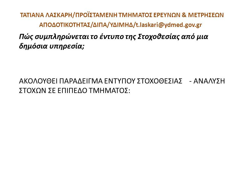 ΤΑΤΙΑΝΑ ΛΑΣΚΑΡΗ/ΠΡΟΪΣΤΑΜΕΝΗ ΤΜΗΜΑΤΟΣ ΕΡΕΥΝΩΝ & ΜΕΤΡΗΣΕΩΝ ΑΠΟΔΟΤΙΚΟΤΗΤΑΣ/ΔΙΠΑ/ΥΔΙΜΗΔ/t.laskari@ydmed.gov.gr Πώς συμπληρώνεται το έντυπο της Στοχοθεσίας