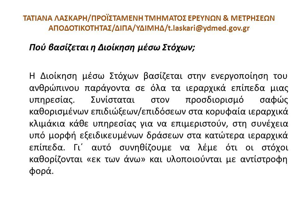 ΤΑΤΙΑΝΑ ΛΑΣΚΑΡΗ/ΠΡΟΪΣΤΑΜΕΝΗ ΤΜΗΜΑΤΟΣ ΕΡΕΥΝΩΝ & ΜΕΤΡΗΣΕΩΝ ΑΠΟΔΟΤΙΚΟΤΗΤΑΣ/ΔΙΠΑ/ΥΔΙΜΗΔ/t.laskari@ydmed.gov.gr Πού βασίζεται η Διοίκηση μέσω Στόχων; Η Διο