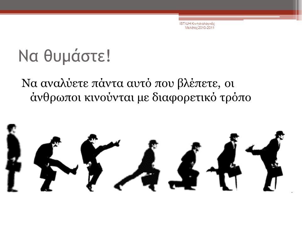 Να θυμάστε! Να αναλύετε πάντα αυτό που βλέπετε, οι άνθρωποι κινούνται με διαφορετικό τρόπο IST/UH Κινησιολογικές Μελέτες 2010-2011