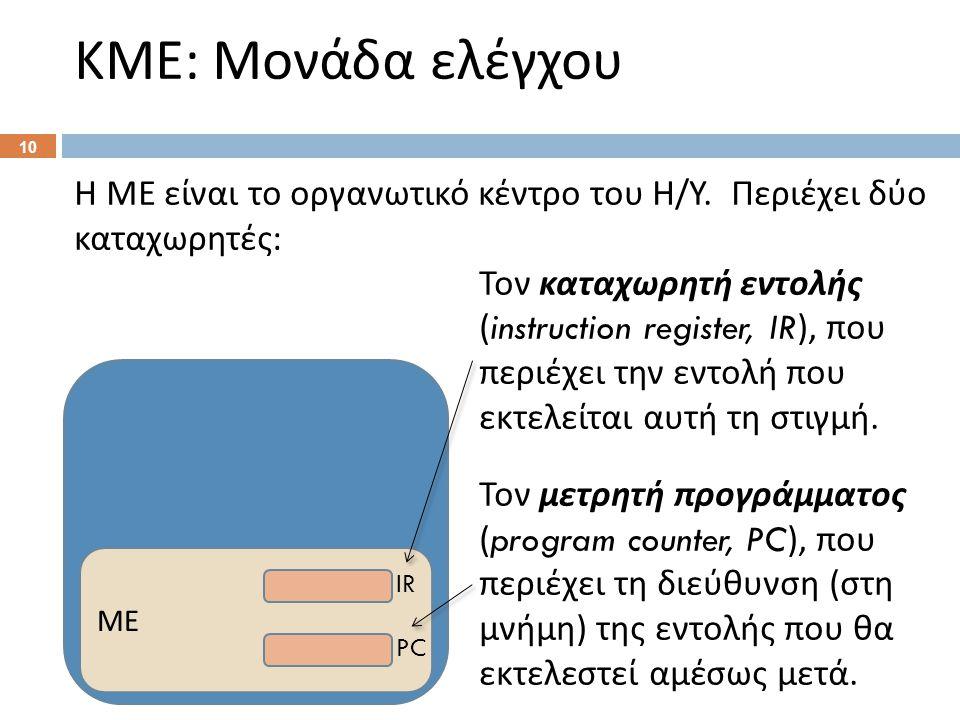 ΚΜΕ : Μονάδα ελέγχου Η ΜΕ είναι το οργανωτικό κέντρο του Η / Υ. Περιέχει δύο καταχωρητές : Τον καταχωρητή εντολής (instruction register, IR), που περι