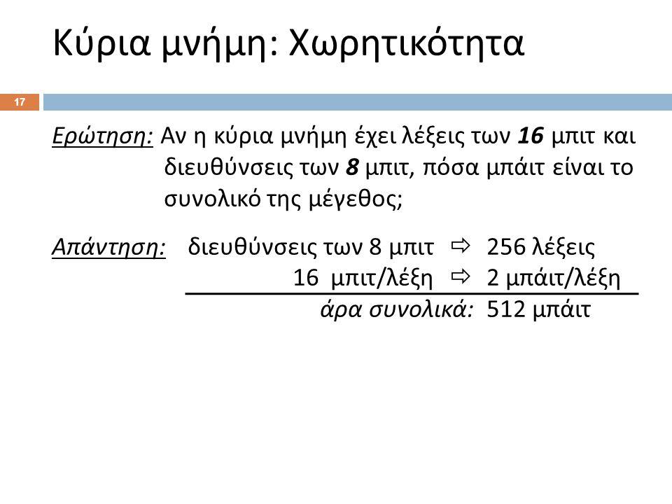 Κύρια μνήμη : Χωρητικότητα 17 Ερώτηση : Αν η κύρια μνήμη έχει λέξεις των 16 μπιτ και διευθύνσεις των 8 μπιτ, πόσα μπάιτ είναι το συνολικό της μέγεθος ; Απάντηση : διευθύνσεις των 8 μπιτ  256 λέξεις 16 μπιτ / λέξη  2 μπάιτ / λέξη άρα συνολικά :512 μπάιτ