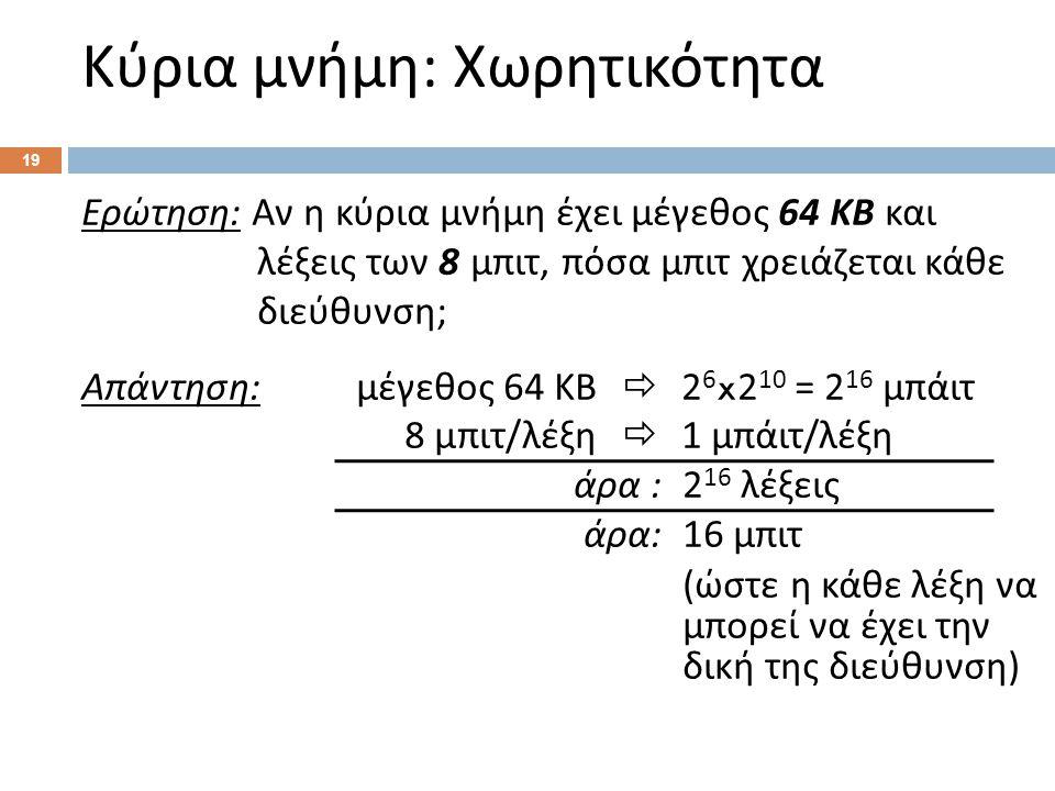 Κύρια μνήμη : Χωρητικότητα 19 Ερώτηση : Αν η κύρια μνήμη έχει μέγεθος 64 ΚΒ και λέξεις των 8 μπιτ, πόσα μπιτ χρειάζεται κάθε διεύθυνση ; Απάντηση : μέγεθος 64 ΚΒ  2 6 x2 10 = 2 16 μπάιτ 8 μπιτ / λέξη  1 μπάιτ / λέξη άρα :2 16 λέξεις άρα : 16 μπιτ ( ώστε η κάθε λέξη να μπορεί να έχει την δική της διεύθυνση )