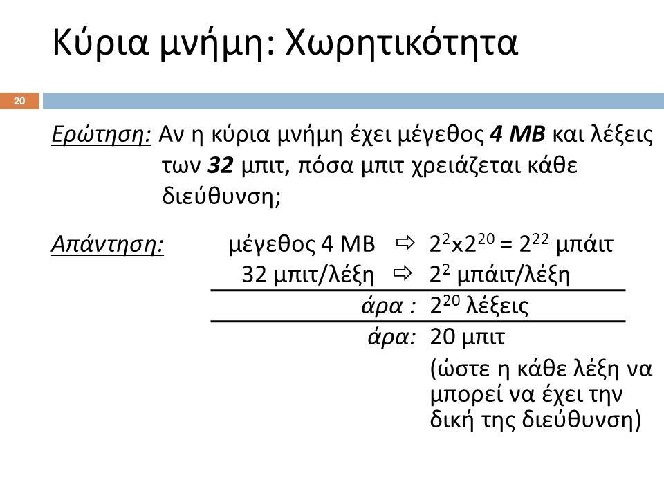 Κύρια μνήμη : Χωρητικότητα 20 Ερώτηση : Αν η κύρια μνήμη έχει μέγεθος 4 ΜΒ και λέξεις των 32 μπιτ, πόσα μπιτ χρειάζεται κάθε διεύθυνση ; Απάντηση : μέγεθος 4 ΜΒ  2 2 x2 20 = 2 22 μπάιτ 32 μπιτ / λέξη  2 2 μπάιτ / λέξη άρα :2 20 λέξεις άρα : 20 μπιτ ( ώστε η κάθε λέξη να μπορεί να έχει την δική της διεύθυνση )