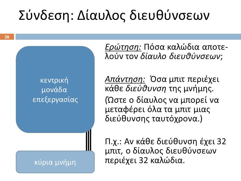 Σύνδεση : Δίαυλος διευθύνσεων 26 Ερώτηση : Πόσα καλώδια αποτε - λούν τον δίαυλο διευθύνσεων ; Απάντηση : Όσα μπιτ περιέχει κάθε διεύθυνση της μνήμης.