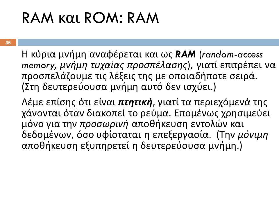 RAM και ROM: RAM Η κύρια μνήμη αναφέρεται και ως RAM (random-access memory, μνήμη τυχαίας προσπέλασης ), γιατί επιτρέπει να προσπελάζουμε τις λέξεις της με οποιαδήποτε σειρά.