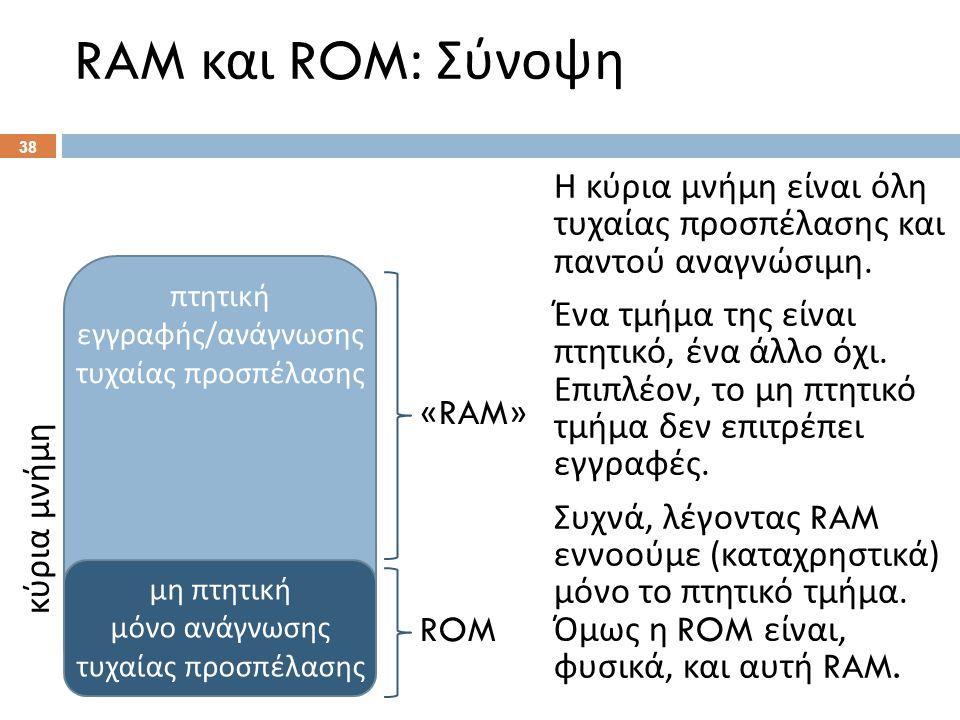 RAM και ROM: Σύνοψη Η κύρια μνήμη είναι όλη τυχαίας προσπέλασης και παντού αναγνώσιμη. Ένα τμήμα της είναι πτητικό, ένα άλλο όχι. Επιπλέον, το μη πτητ