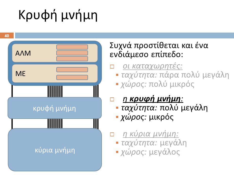 Κρυφή μνήμη Συχνά προστίθεται και ένα ενδιάμεσο επίπεδο :  οι καταχωρητές :  ταχύτητα : πάρα πολύ μεγάλη  χώρος : πολύ μικρός 40 ΑΛΜ ΜΕ κύρια μνήμη  η κύρια μνήμη :  ταχύτητα : μεγάλη  χώρος : μεγάλος  η κρυφή μνήμη :  ταχύτητα : πολύ μεγάλη  χώρος : μικρός κρυφή μνήμη