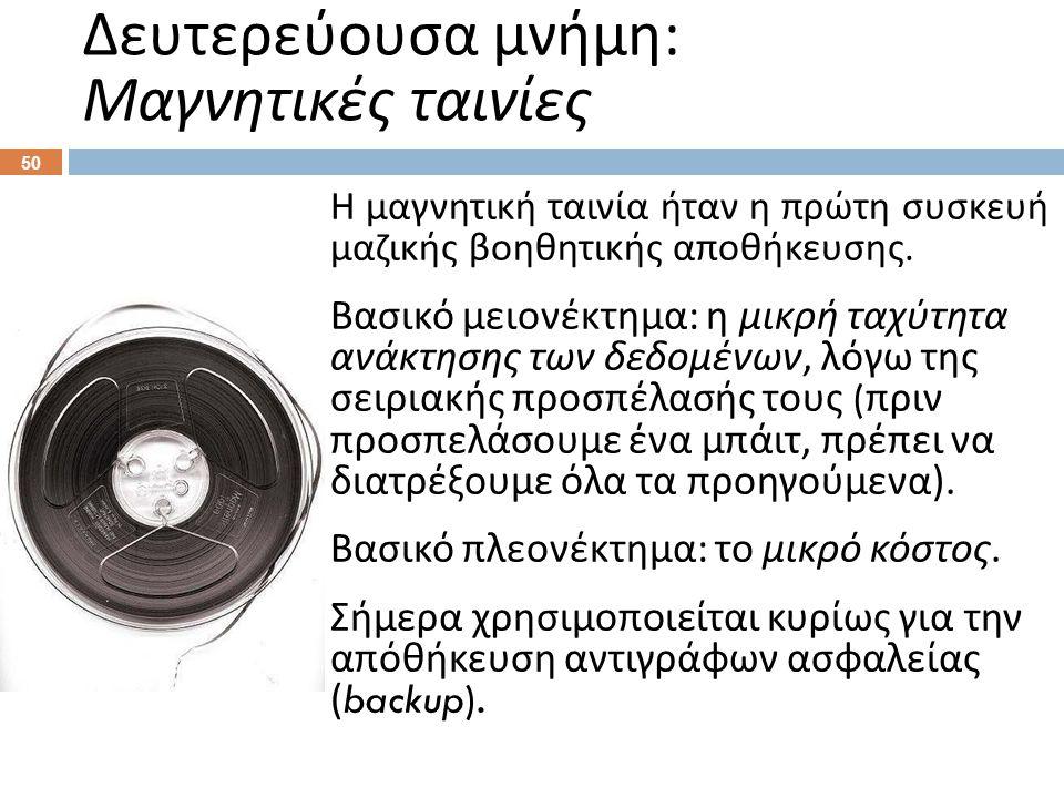 Δευτερεύουσα μνήμη : Μαγνητικές ταινίες Η μαγνητική ταινία ήταν η πρώτη συσκευή μαζικής βοηθητικής αποθήκευσης. Βασικό μειονέκτημα : η μικρή ταχύτητα