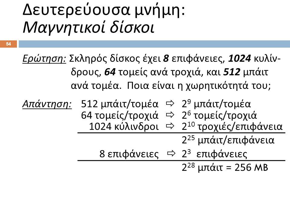 54 Ερώτηση : Σκληρός δίσκος έχει 8 επιφάνειες, 1024 κυλίν - δρους, 64 τομείς ανά τροχιά, και 512 μπάιτ ανά τομέα. Ποια είναι η χωρητικότητά του ; Απάν