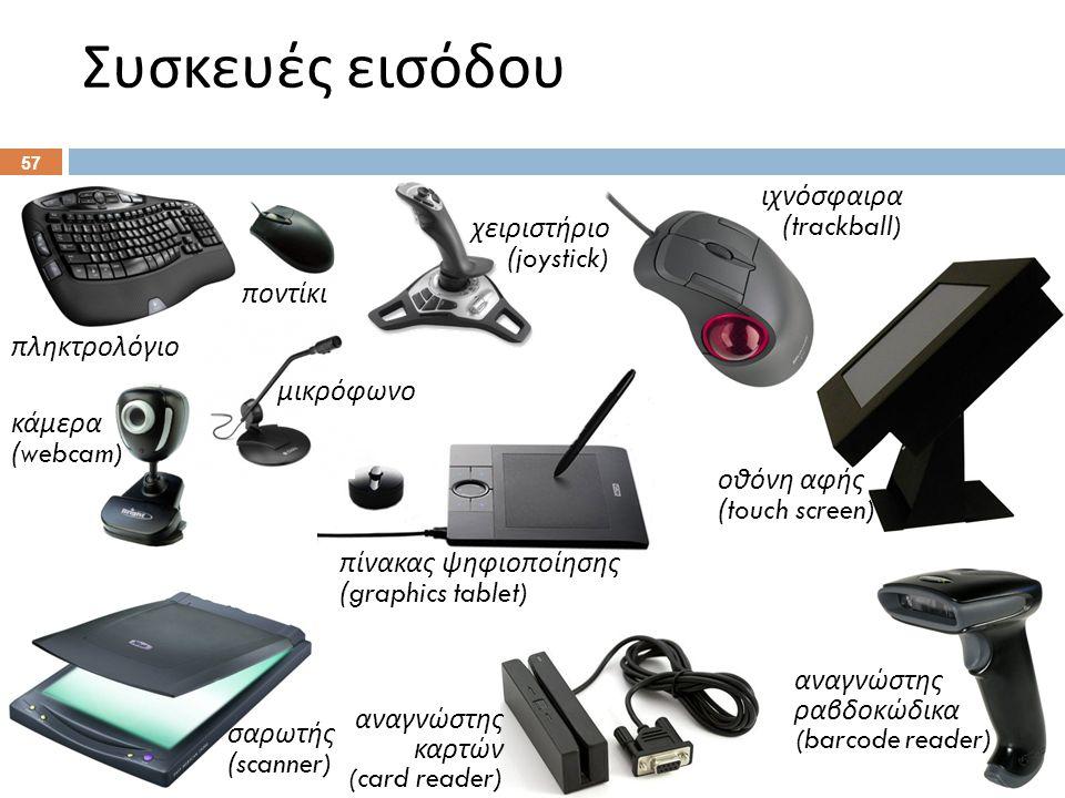 Συσκευές εισόδου 57 πληκτρολόγιο χειριστήριο (joystick) ποντίκι ιχνόσφαιρα (trackball) πίνακας ψηφιοποίησης ( graphics tablet) οθόνη αφής (touch screen) μικρόφωνο κάμερα (webcam) σαρωτής (scanner) αναγνώστης ραβδοκώδικα (barcode reader) αναγνώστης καρτών (card reader)