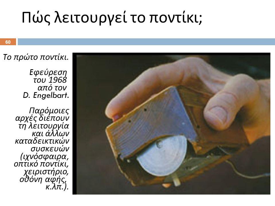 Πώς λειτουργεί το ποντίκι ; 60 T ο πρώτο ποντίκι. E φεύρεση του 1968 από τον D. Engelbart. Παρόμοιες αρχές διέπουν τη λειτουργία και άλλων καταδεικτικ