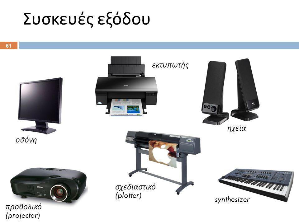 Συσκευές εξόδου 61 οθόνη εκτυπωτής ηχεία προβολικό (projector) σχεδιαστικό (plotter) synthesizer