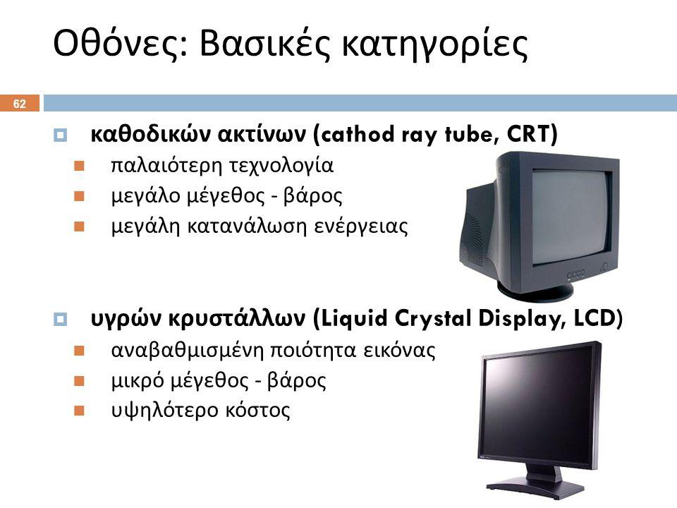 καθοδικών ακτίνων (cathod ray tube, CRT)  παλαιότερη τεχνολογία  μεγάλο μέγεθος - βάρος  μεγάλη κατανάλωση ενέργειας  υγρών κρυστάλλων (Liquid Crystal Display, LCD)  αναβαθμισμένη ποιότητα εικόνας  μικρό μέγεθος - βάρος  υψηλότερο κόστος Οθόνες : Βασικές κατηγορίες 62