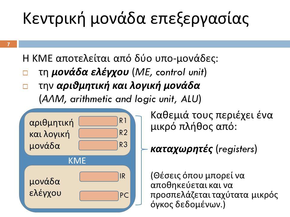 Κεντρική μονάδα επεξεργασίας Η ΚΜΕ αποτελείται από δύο υπο - μονάδες :  τη μονάδα ελέγχου ( ΜΕ, control unit)  την αριθμητική και λογική μονάδα ( ΑΛΜ, arithmetic and logic unit, ALU) Καθεμιά τους περιέχει ένα μικρό πλήθος από : καταχωρητές (registers) ( Θέσεις όπου μπορεί να αποθηκεύεται και να προσπελάζεται ταχύτατα μικρός όγκος δεδομένων.) 7 ΚΜΕ αριθμητική και λογική μονάδα R1 R2 R3 μονάδα ελέγχου IR PC