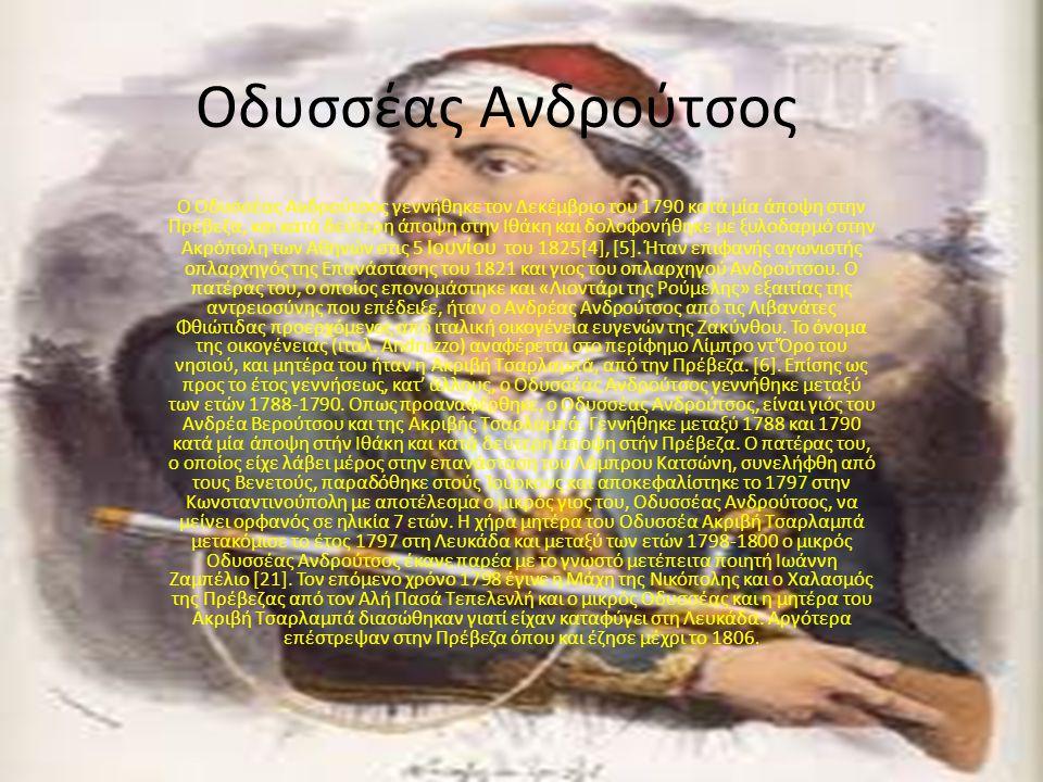 Οδυσσέας Ανδρούτσος Ο Οδυσσέας Ανδρούτσος γεννήθηκε τον Δεκέμβριο του 1790 κατά μία άποψη στην Πρέβεζα, και κατά δεύτερη άποψη στην Ιθάκη και δολοφονή