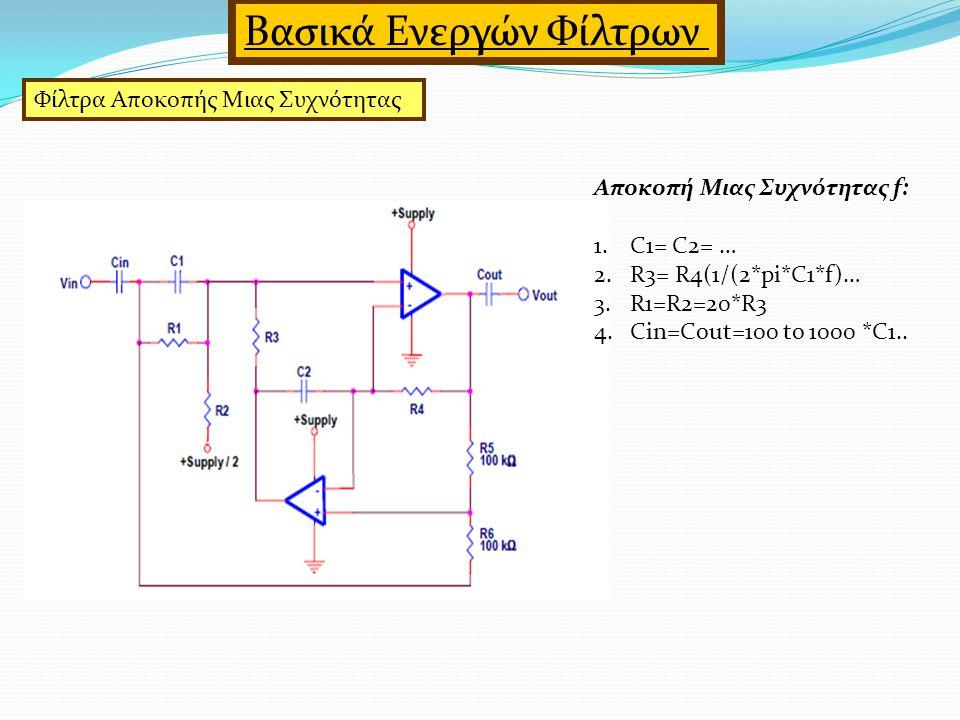 Φίλτρα Αποκοπής Μιας Συχνότητας Βασικά Ενεργών Φίλτρων Αποκοπή Μιας Συχνότητας f: 1.C1= C2= … 2.R3= R4(1/(2*pi*C1*f)… 3.R1=R2=20*R3 4.Cin=Cout=100 to 1000 *C1..
