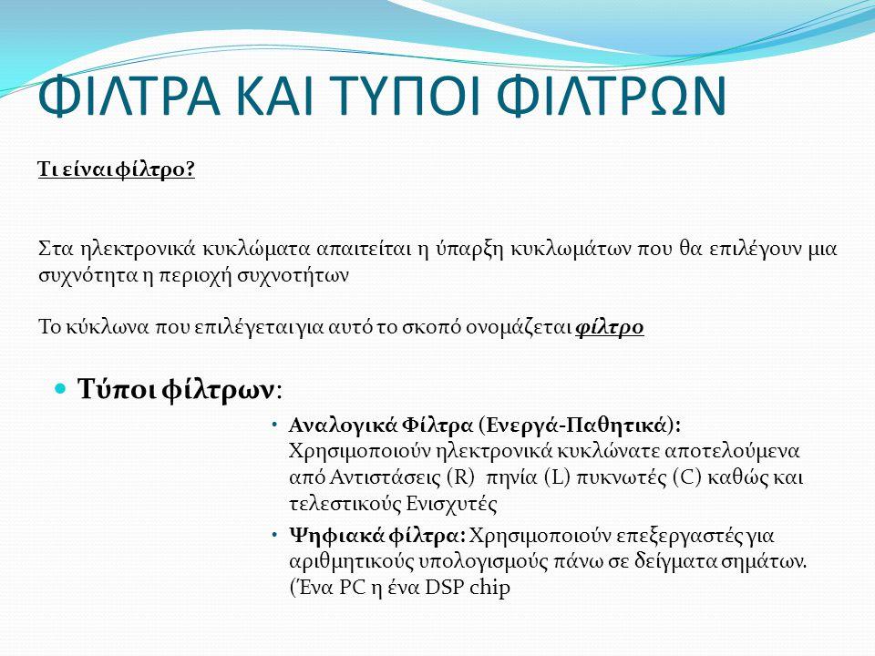 ΦΙΛΤΡΑ ΚΑΙ ΤΥΠΟΙ ΦΙΛΤΡΩΝ  Τύποι φίλτρων: •Αναλογικά Φίλτρα (Ενεργά-Παθητικά): Χρησιμοποιούν ηλεκτρονικά κυκλώνατε αποτελούμενα από Αντιστάσεις (R) πηνία (L) πυκνωτές (C) καθώς και τελεστικούς Ενισχυτές •Ψηφιακά φίλτρα: Χρησιμοποιούν επεξεργαστές για αριθμητικούς υπολογισμούς πάνω σε δείγματα σημάτων.